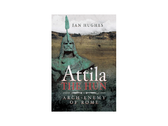 Attila the Hun: Arch Enemy of Rome by Ian Hughes