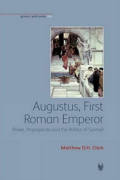 Augustus, First Roman Emperor: Power, Propaganda and the Politics of Survival by Matthew D. H. Clark