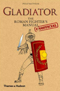 Gladiator: The Roman Fighter's Unofficial Manual by Philip Matyszak