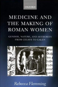Medicine and the Making of Roman Women: Gender, Nature, and Authority from Celsus to Galen by Rebecca Flemming