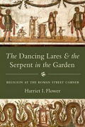 The Dancing Lares and the Serpent in the Garden: Religion at the Roman Street Corner by Harriet I. Flower