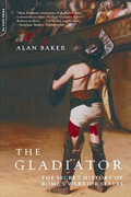 The Gladiator: The Secret History Of Rome's Warrior Slaves by Alan Baker