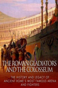 The Roman Gladiators and the Colosseum: The History and Legacy of Ancient Rome's Most Famous Arena and Fighters by Charles River Editors