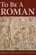 To Be A Roman: Topics in Roman Culture by M. A. Brucia & G. N. Daugherty